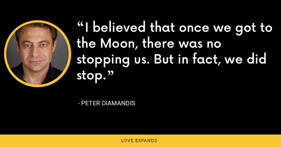 I believed that once we got to the Moon, there was no stopping us. But in fact, we did stop. - Peter Diamandis
