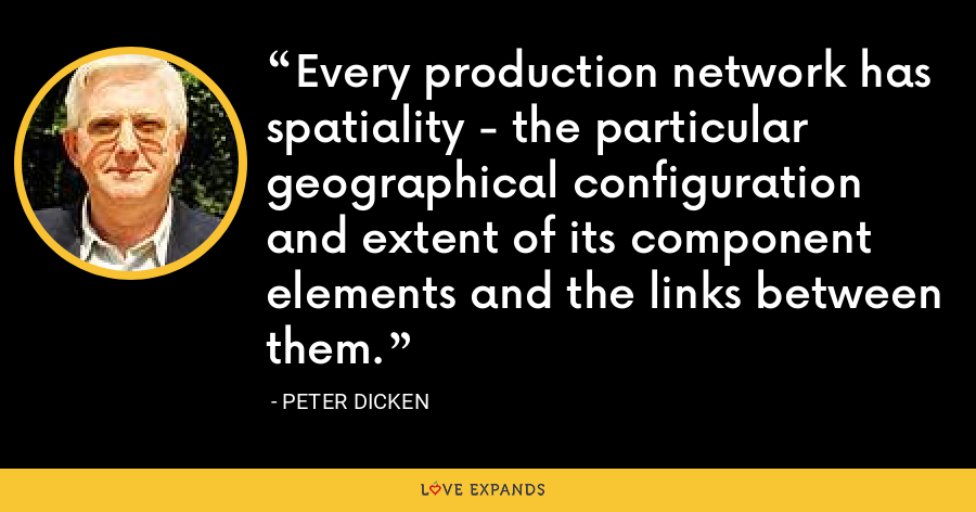 Every production network has spatiality - the particular geographical configuration and extent of its component elements and the links between them. - Peter Dicken