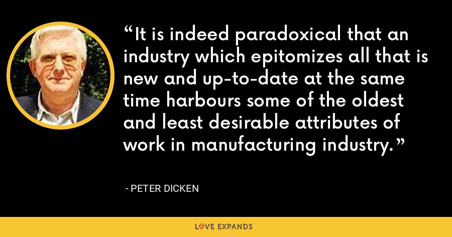 It is indeed paradoxical that an industry which epitomizes all that is new and up-to-date at the same time harbours some of the oldest and least desirable attributes of work in manufacturing industry. - Peter Dicken