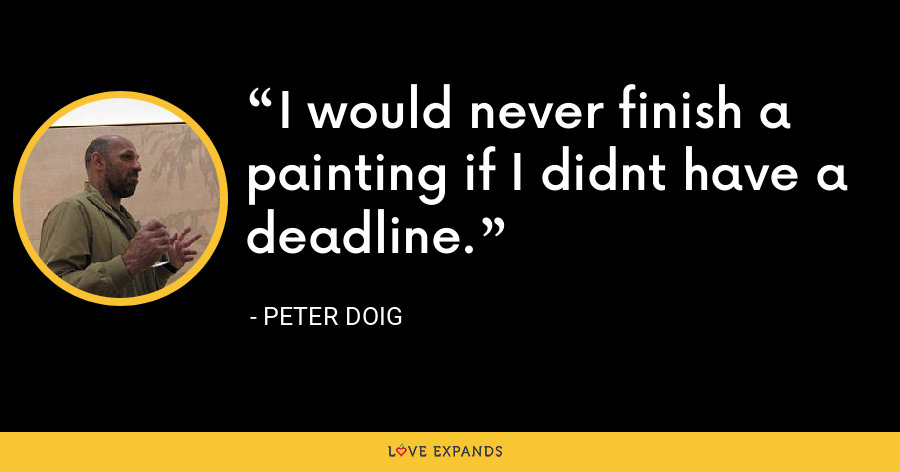 I would never finish a painting if I didnt have a deadline. - Peter Doig