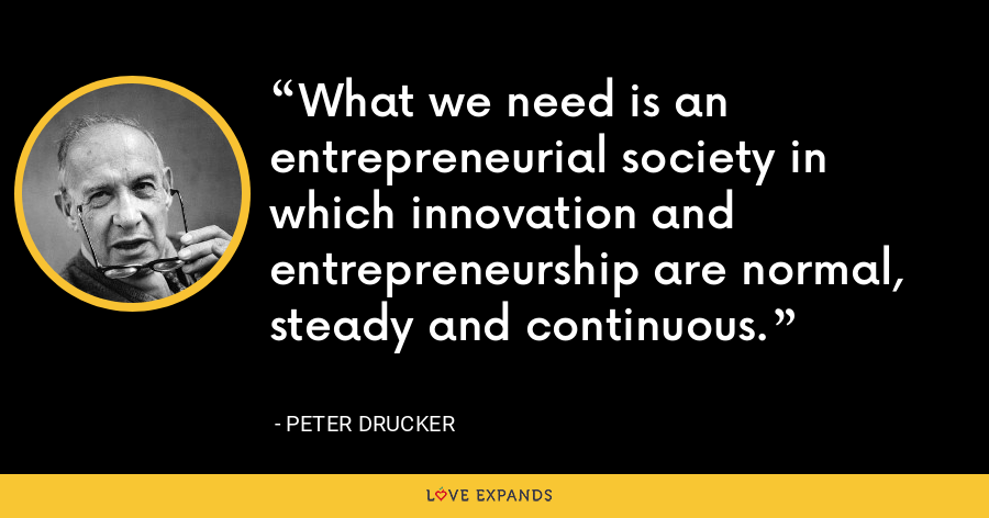 What we need is an entrepreneurial society in which innovation and entrepreneurship are normal, steady and continuous. - Peter Drucker