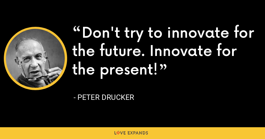 Don't try to innovate for the future. Innovate for the present! - Peter Drucker
