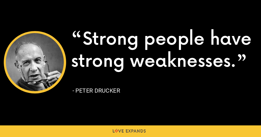Strong people have strong weaknesses. - Peter Drucker