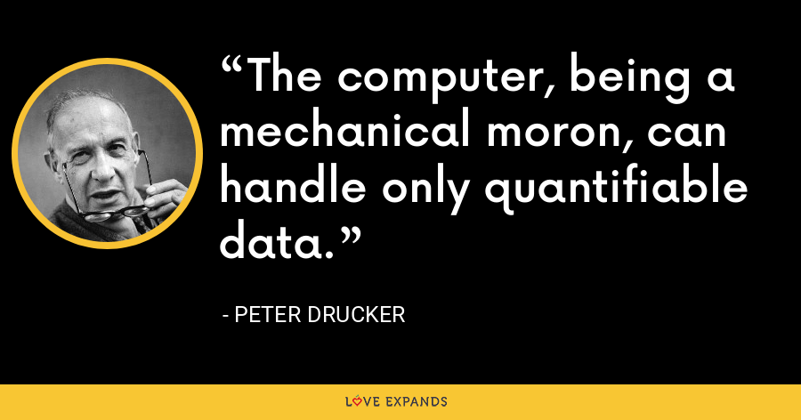 The computer, being a mechanical moron, can handle only quantifiable data. - Peter Drucker
