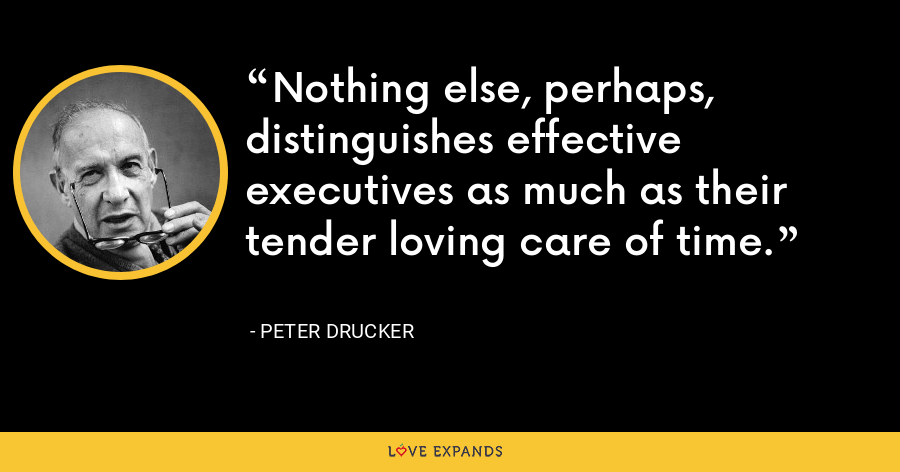 Nothing else, perhaps, distinguishes effective executives as much as their tender loving care of time. - Peter Drucker