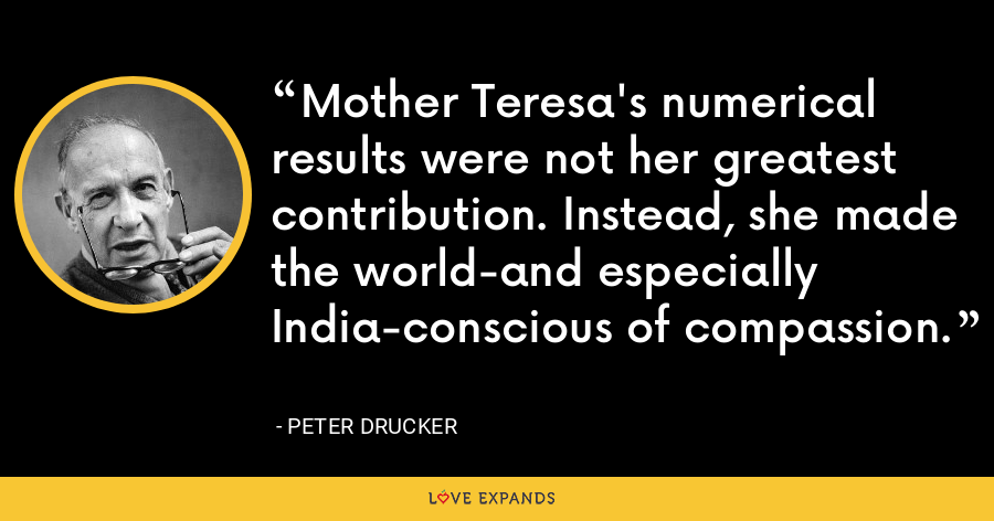 Mother Teresa's numerical results were not her greatest contribution. Instead, she made the world-and especially India-conscious of compassion. - Peter Drucker