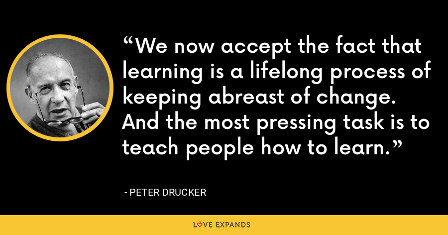 We now accept the fact that learning is a lifelong process of keeping abreast of change. And the most pressing task is to teach people how to learn. - Peter Drucker