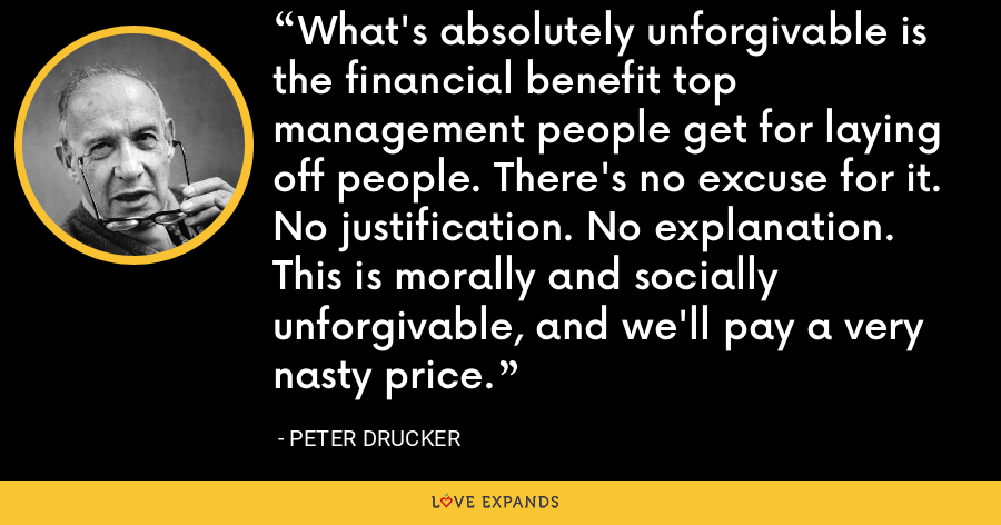 What's absolutely unforgivable is the financial benefit top management people get for laying off people. There's no excuse for it. No justification. No explanation. This is morally and socially unforgivable, and we'll pay a very nasty price. - Peter Drucker