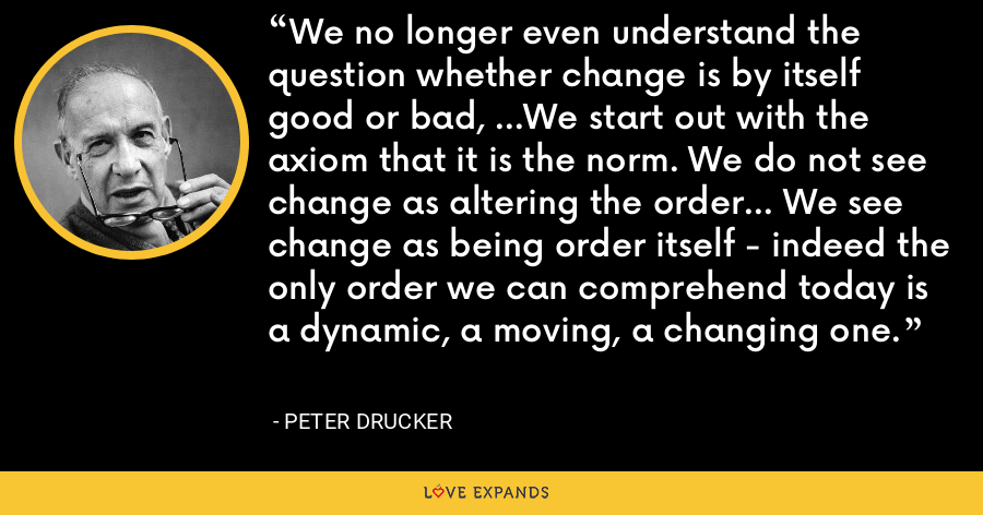 We no longer even understand the question whether change is by itself good or bad, ...We start out with the axiom that it is the norm. We do not see change as altering the order... We see change as being order itself - indeed the only order we can comprehend today is a dynamic, a moving, a changing one. - Peter Drucker