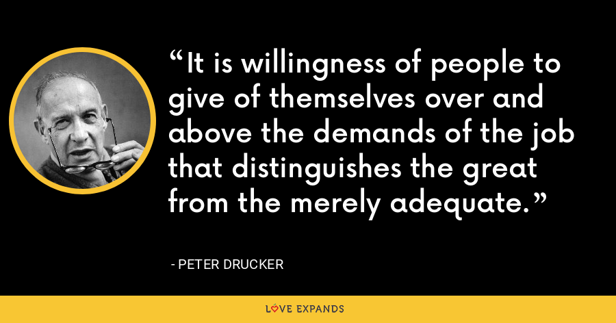 It is willingness of people to give of themselves over and above the demands of the job that distinguishes the great from the merely adequate. - Peter Drucker