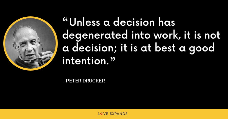 Unless a decision has degenerated into work, it is not a decision; it is at best a good intention. - Peter Drucker