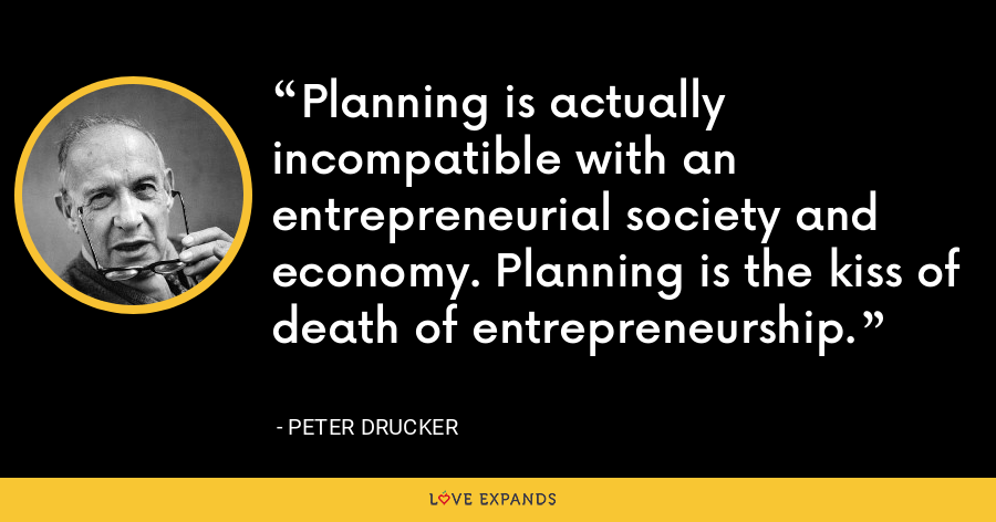 Planning is actually incompatible with an entrepreneurial society and economy. Planning is the kiss of death of entrepreneurship. - Peter Drucker