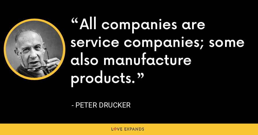 All companies are service companies; some also manufacture products. - Peter Drucker