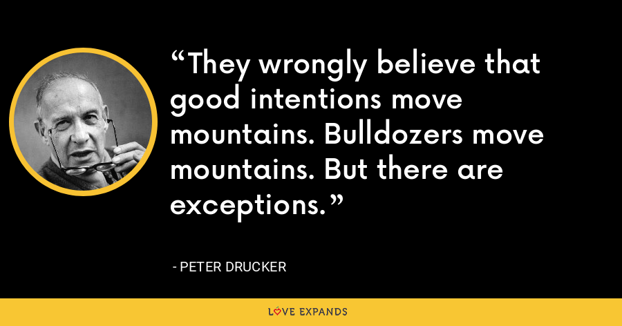 They wrongly believe that good intentions move mountains. Bulldozers move mountains. But there are exceptions. - Peter Drucker