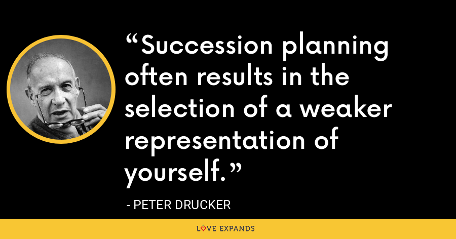 Succession planning often results in the selection of a weaker representation of yourself. - Peter Drucker