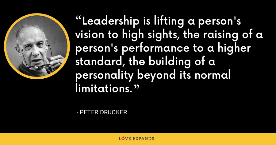 Leadership is lifting a person's vision to high sights, the raising of a person's performance to a higher standard, the building of a personality beyond its normal limitations. - Peter Drucker