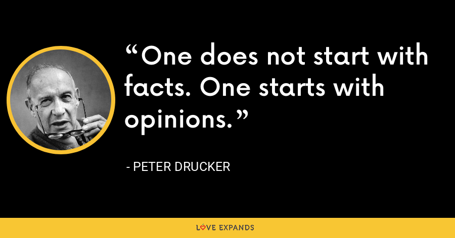 One does not start with facts. One starts with opinions. - Peter Drucker