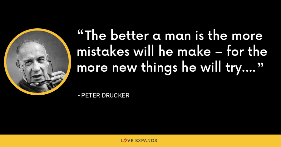 The better a man is the more mistakes will he make – for the more new things he will try. - Peter Drucker
