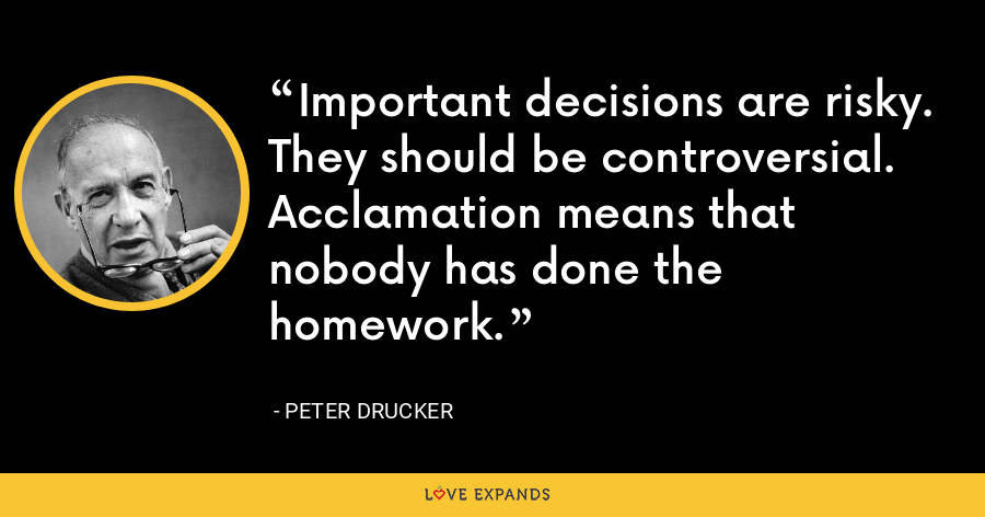 Important decisions are risky. They should be controversial. Acclamation means that nobody has done the homework. - Peter Drucker
