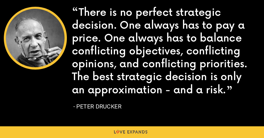 There is no perfect strategic decision. One always has to pay a price. One always has to balance conflicting objectives, conflicting opinions, and conflicting priorities. The best strategic decision is only an approximation - and a risk. - Peter Drucker