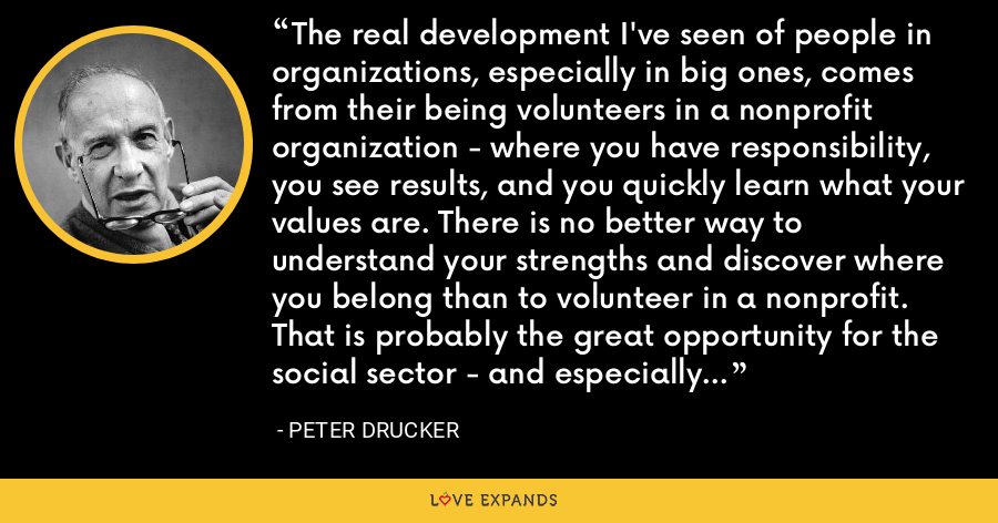 The real development I've seen of people in organizations, especially in big ones, comes from their being volunteers in a nonprofit organization - where you have responsibility, you see results, and you quickly learn what your values are. There is no better way to understand your strengths and discover where you belong than to volunteer in a nonprofit. That is probably the great opportunity for the social sector - and especially in its relationship to business. - Peter Drucker