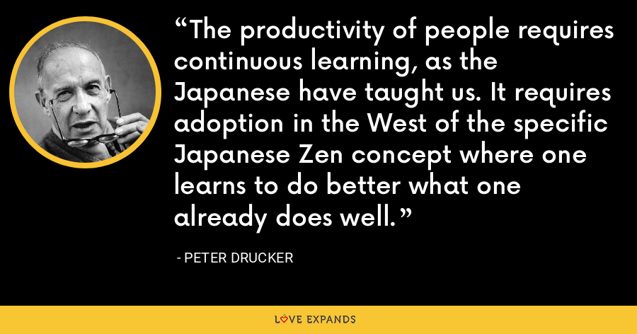 The productivity of people requires continuous learning, as the Japanese have taught us. It requires adoption in the West of the specific Japanese Zen concept where one learns to do better what one already does well. - Peter Drucker