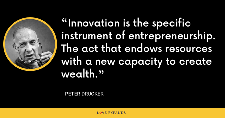 Innovation is the specific instrument of entrepreneurship. The act that endows resources with a new capacity to create wealth. - Peter Drucker