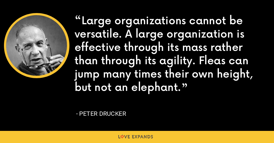 Large organizations cannot be versatile. A large organization is effective through its mass rather than through its agility. Fleas can jump many times their own height, but not an elephant. - Peter Drucker