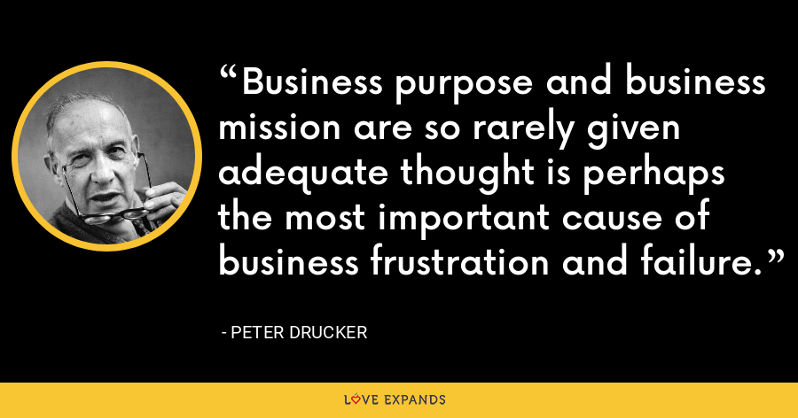 Business purpose and business mission are so rarely given adequate thought is perhaps the most important cause of business frustration and failure. - Peter Drucker