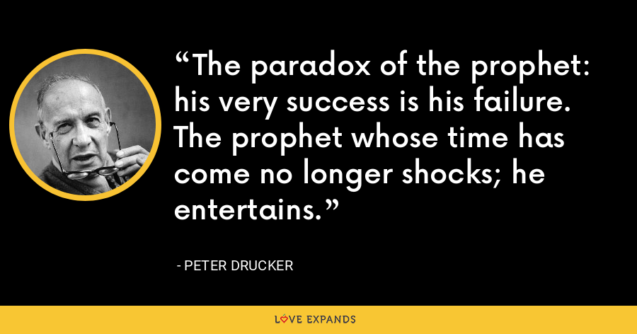 The paradox of the prophet: his very success is his failure. The prophet whose time has come no longer shocks; he entertains. - Peter Drucker