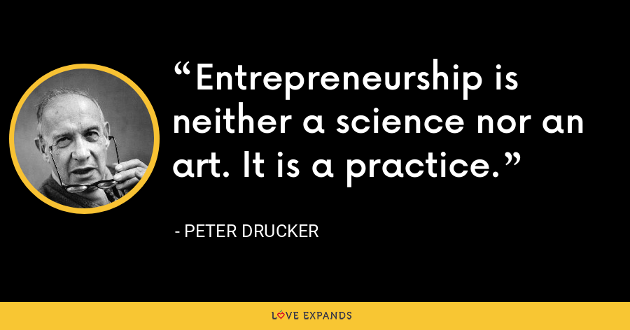 Entrepreneurship is neither a science nor an art. It is a practice. - Peter Drucker