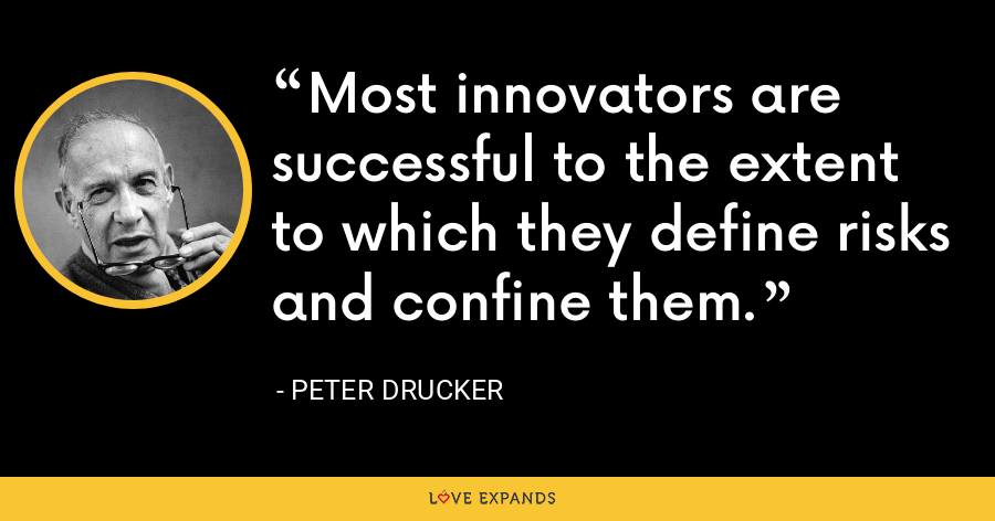 Most innovators are successful to the extent to which they define risks and confine them. - Peter Drucker