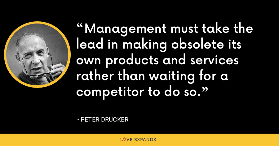 Management must take the lead in making obsolete its own products and services rather than waiting for a competitor to do so. - Peter Drucker