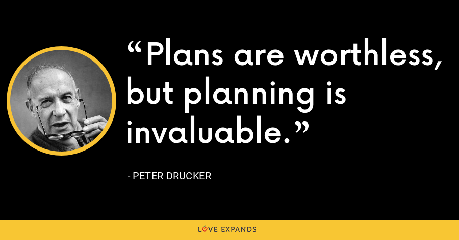 Plans are worthless, but planning is invaluable. - Peter Drucker