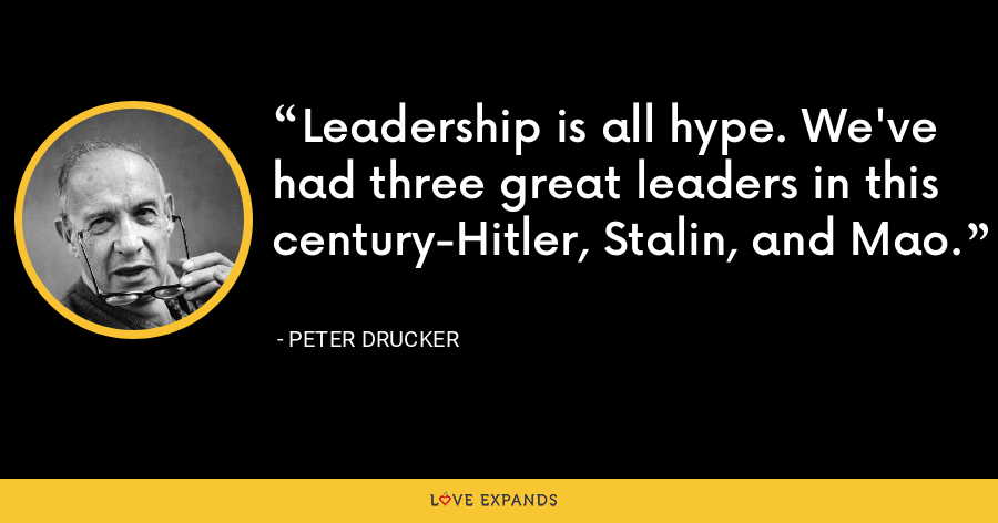 Leadership is all hype. We've had three great leaders in this century-Hitler, Stalin, and Mao. - Peter Drucker