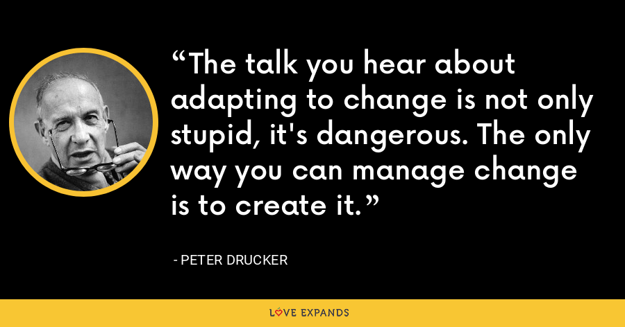 The talk you hear about adapting to change is not only stupid, it's dangerous. The only way you can manage change is to create it. - Peter Drucker