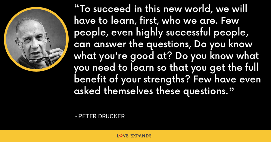 To succeed in this new world, we will have to learn, first, who we are. Few people, even highly successful people, can answer the questions, Do you know what you're good at? Do you know what you need to learn so that you get the full benefit of your strengths? Few have even asked themselves these questions. - Peter Drucker