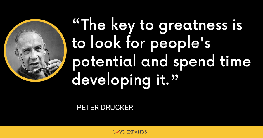 The key to greatness is to look for people's potential and spend time developing it. - Peter Drucker