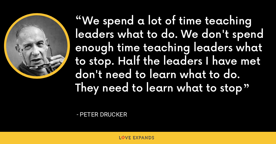 We spend a lot of time teaching leaders what to do. We don't spend enough time teaching leaders what to stop. Half the leaders I have met don't need to learn what to do. They need to learn what to stop - Peter Drucker