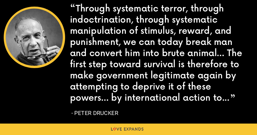 Through systematic terror, through indoctrination, through systematic manipulation of stimulus, reward, and punishment, we can today break man and convert him into brute animal... The first step toward survival is therefore to make government legitimate again by attempting to deprive it of these powers... by international action to ban such powers. - Peter Drucker