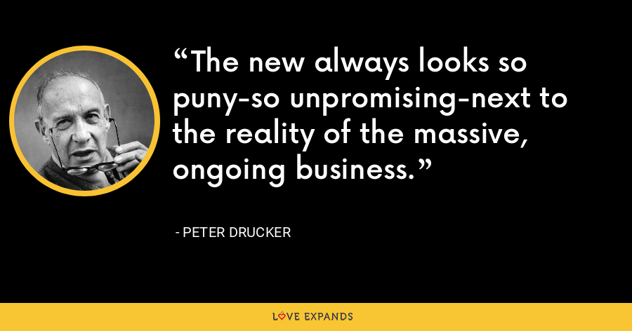 The new always looks so puny-so unpromising-next to the reality of the massive, ongoing business. - Peter Drucker