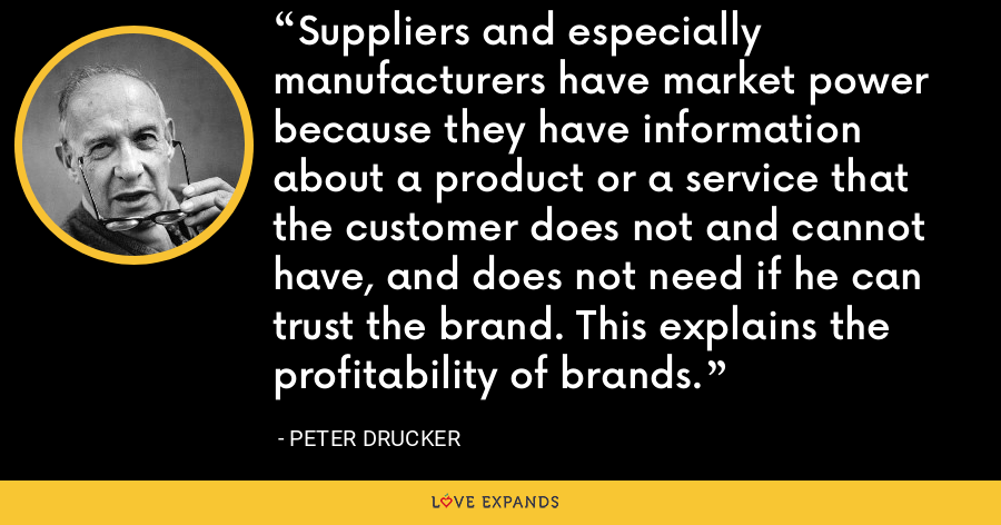 Suppliers and especially manufacturers have market power because they have information about a product or a service that the customer does not and cannot have, and does not need if he can trust the brand. This explains the profitability of brands. - Peter Drucker