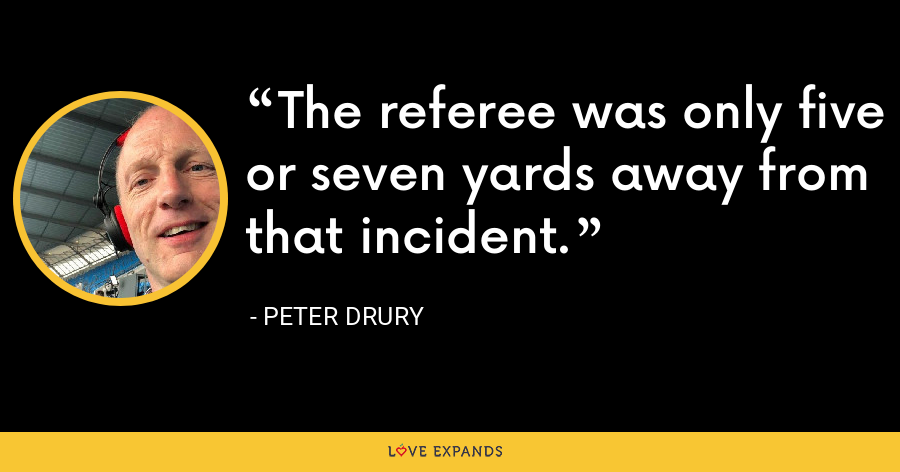 The referee was only five or seven yards away from that incident. - Peter Drury