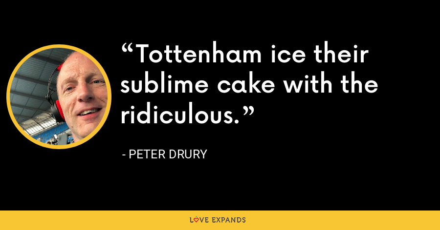 Tottenham ice their sublime cake with the ridiculous. - Peter Drury