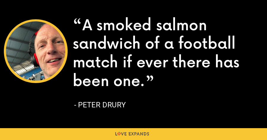 A smoked salmon sandwich of a football match if ever there has been one. - Peter Drury