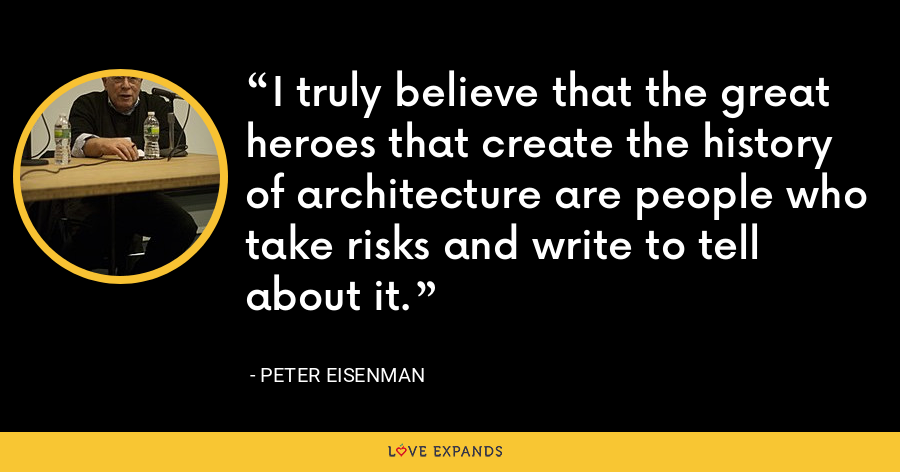 I truly believe that the great heroes that create the history of architecture are people who take risks and write to tell about it. - Peter Eisenman