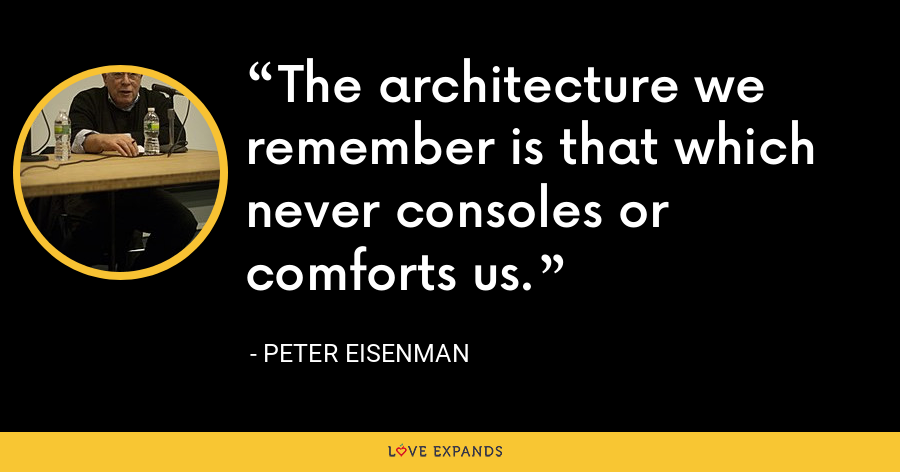 The architecture we remember is that which never consoles or comforts us. - Peter Eisenman