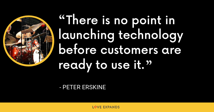 There is no point in launching technology before customers are ready to use it. - Peter Erskine