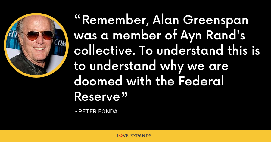 Remember, Alan Greenspan was a member of Ayn Rand's collective. To understand this is to understand why we are doomed with the Federal Reserve - Peter Fonda