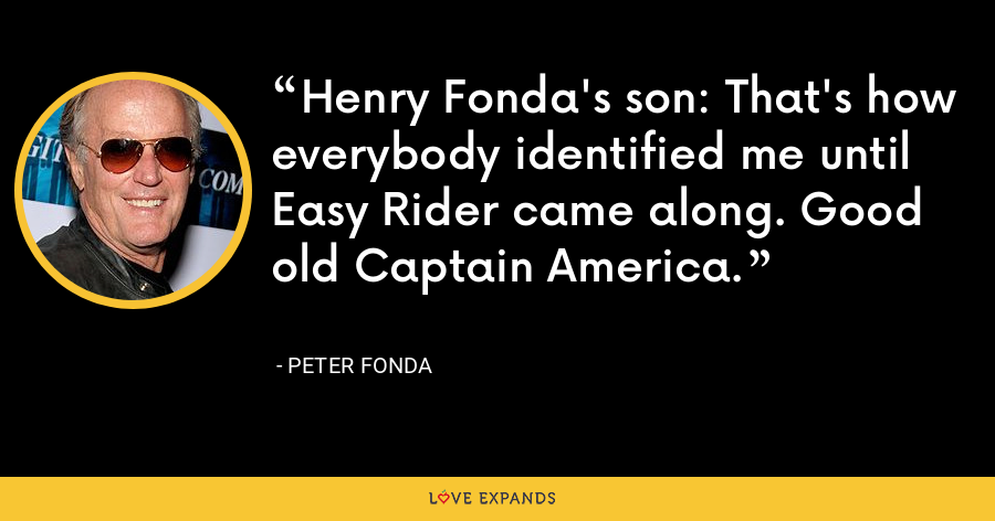 Henry Fonda's son: That's how everybody identified me until Easy Rider came along. Good old Captain America. - Peter Fonda
